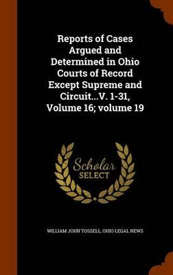 Reports of Cases Argued and Determined in Ohio Courts of Record Except Supreme and Circuit...V. 1-31, Volume 16;volume 19