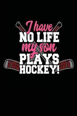I Have No Life My Son Plays Hockey!
