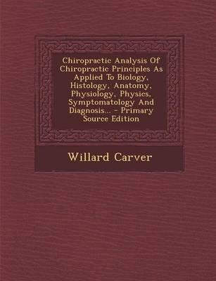 Chiropractic Analysis of Chiropractic Principles as Applied to Biology, Histology, Anatomy, Physiology, Physics, Symptomatology and Diagnosis...