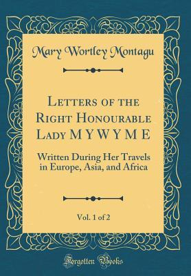 Letters of the Right Honourable Lady M Y W Y M E, Vol. 1 of 2