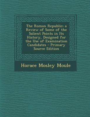 The Roman Republic; A Review of Some of the Salient Points in Its History, Designed for the Use of Examination Candidates