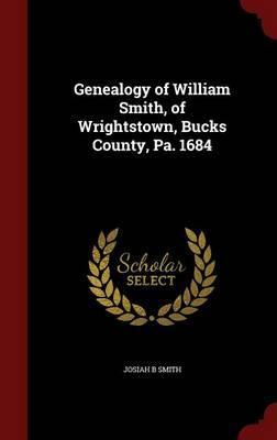 Genealogy of William Smith, of Wrightstown, Bucks County, Pa. 1684