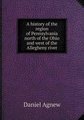 A History of the Region of Pennsylvania North of the Ohio and West of the Allegheny River