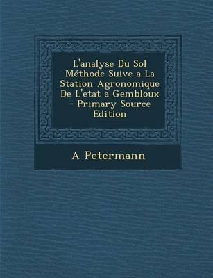L'Analyse Du Sol Methode Suive a la Station Agronomique de L'Etat a Gembloux - Primary Source Edition