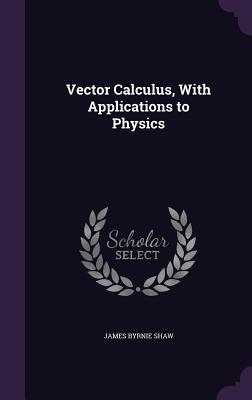 Vector Calculus, with Applications to Physics
