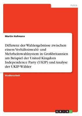 Differenz der Wahlergebnisse zwischen einem Verhältniswahl- und Mehrheitswahlsystem in Großbritannien am Beispiel der United Kingdom Independence Party (UKIP) und Analyse der UKIP-Wähler