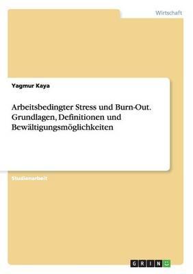 Arbeitsbedingter Stress und Burn-Out. Grundlagen, Definitionen und Bewältigungsmöglichkeiten