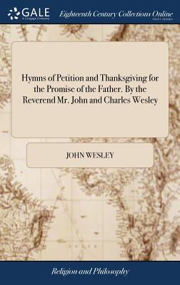 Hymns of Petition and Thanksgiving for the Promise of the Father. by the Reverend Mr. John and Charles Wesley