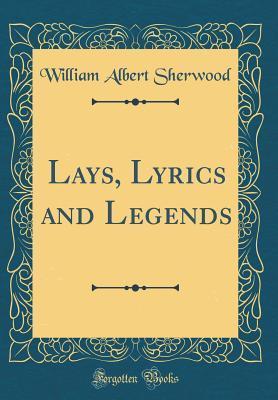 Lays, Lyrics and Legends (Classic Reprint)