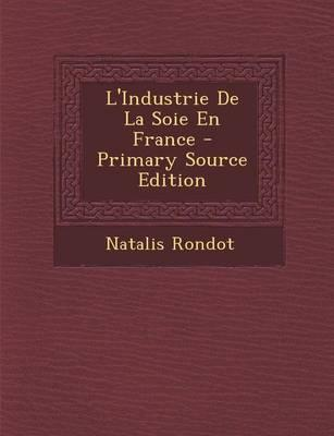 L'Industrie de La Soie En France - Primary Source Edition