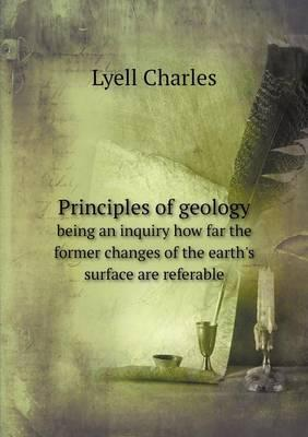 Principles of Geology Being an Inquiry How Far the Former Changes of the Earth's Surface Are Referable