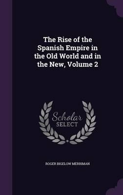 The Rise of the Spanish Empire in the Old World and in the New; Volume 2