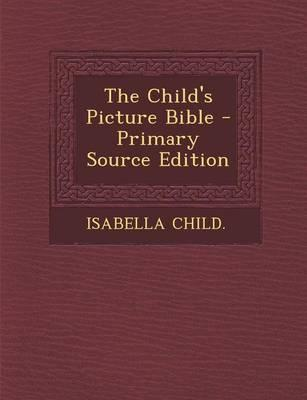 The Child's Picture Bible - Primary Source Edition