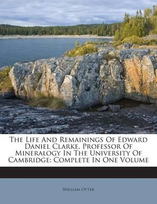 The Life and Remainings of Edward Daniel Clarke, Professor of Mineralogy in the University of Cambridge