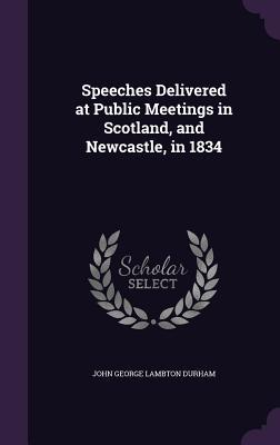 Speeches Delivered at Public Meetings in Scotland, and Newcastle, in 1834