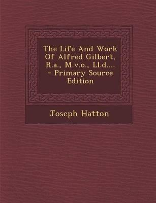 The Life and Work of Alfred Gilbert, R.A., M.V.O., LL.D.... - Primary Source Edition