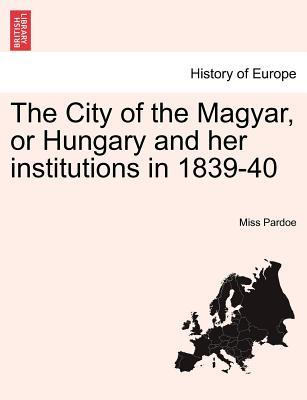 The City of the Magyar, or Hungary and her institutions in 1839-40, vol. I