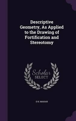 Descriptive Geometry, as Applied to the Drawing of Fortification and Stereotomy
