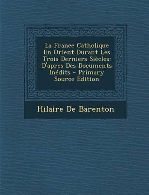 La France Catholique En Orient Durant Les Trois Derniers Siecles
