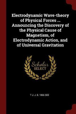 Electrodynamic Wave-Theory of Physical Forces ... Announcing the Discovery of the Physical Cause of Magnetism, of Electrodynamic Action, and of Univer