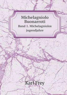 Michelagniolo Buonarroti Band 1. Michelagniolos Jugendjahre