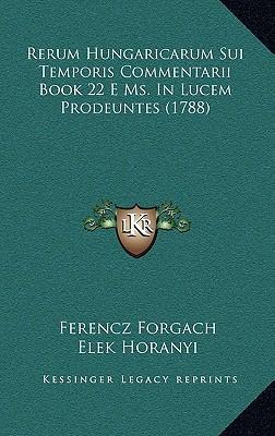 Rerum Hungaricarum Sui Temporis Commentarii Book 22 E Ms. in Lucem Prodeuntes (1788)