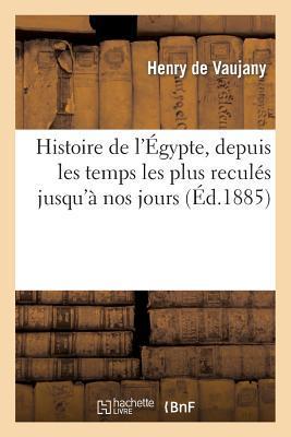 Histoire de l'Egypte, Depuis les Temps les Plus Recules Jusqu'a Nos Jours. Egypte Ancienne