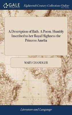 A Description of Bath. a Poem. Humbly Inscribed to Her Royal Highness the Princess Amelia