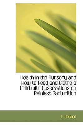Health in the Nursery and How to Feed and Clothe a Child With Observations on Painless Parturition