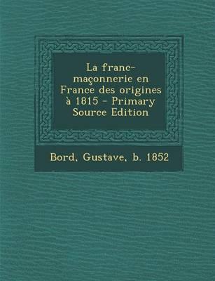 La Franc-Maconnerie En France Des Origines a 1815 - Primary Source Edition