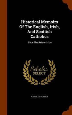Historical Memoirs of the English, Irish, and Scottish Catholics