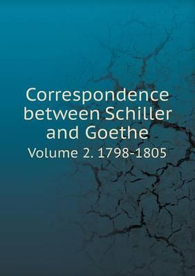 Correspondence Between Schiller and Goethe Volume 2. 1798-1805