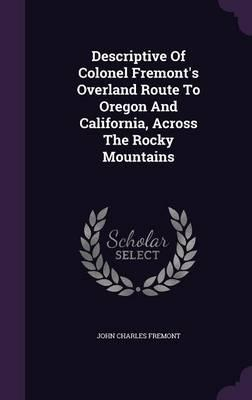 Descriptive of Colonel Fremont's Overland Route to Oregon and California, Across the Rocky Mountains