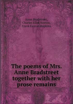 The Poems of Mrs. Anne Bradstreet Together with Her Prose Remains
