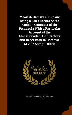 Moorish Remains in Spain; Being a Brief Record of the Arabian Conquest of the Peninsula with a Particular Account of the Mohammedan Architecture and Decoration in Cordova, Seville & Toledo