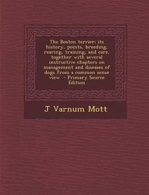 The Boston Terrier; Its History, Points, Breeding, Rearing, Training, and Care, Together with Several Instructive Chapters on Management and Diseases of Dogs from a Common Sense View