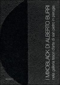 I Mixoblack di Alberto Burri. Nella Galleria Tesori d'Arte di San Pietro in Perugia. Catalogo della mostra (Perugia, 21 novembre 2015-5 gennaio 2016). Ediz. illustrata