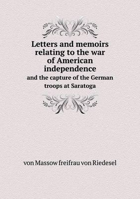Letters and Memoirs Relating to the War of American Independence and the Capture of the German Troops at Saratoga