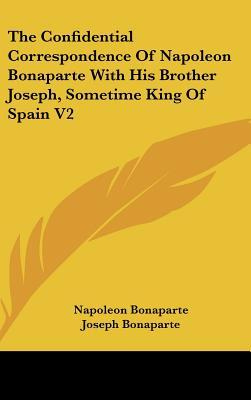 The Confidential Correspondence of Napoleon Bonaparte with His Brother Joseph, Sometime King of Spain V2