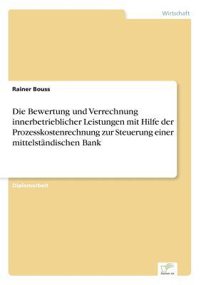 Die Bewertung und Verrechnung innerbetrieblicher Leistungen mit Hilfe der Prozesskostenrechnung zur Steuerung einer mittelständischen Bank