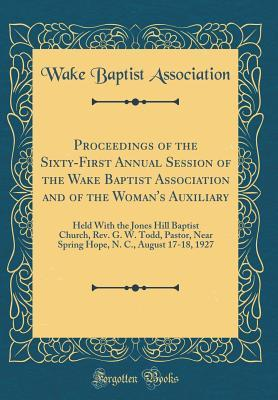Proceedings of the Sixty-First Annual Session of the Wake Baptist Association and of the Woman's Auxiliary