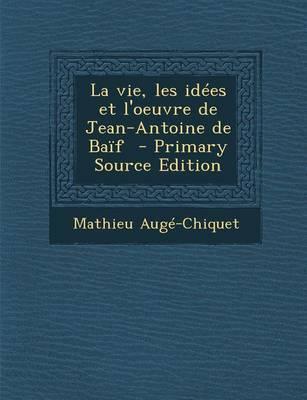 La Vie, Les Idees Et L'Oeuvre de Jean-Antoine de Baif