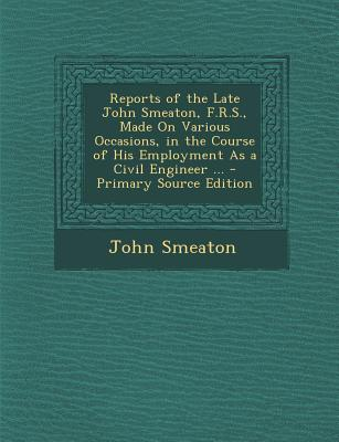 Reports of the Late John Smeaton, F.R.S., Made on Various Occasions, in the Course of His Employment as a Civil Engineer ...