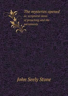 The Mysteries Opened Or, Scriptural Views of Preaching and the Sacraments