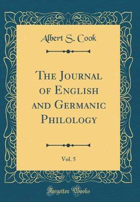 The Journal of English and Germanic Philology, Vol. 5 (Classic Reprint)