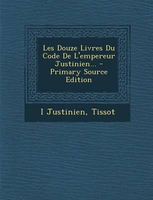 Les Douze Livres Du Code de L'Empereur Justinien.