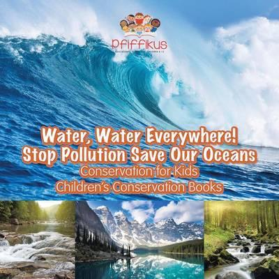 Water, Water Everywhere! Stop Pollution, Save Our Oceans - Conservation for Kids - Children's Conservation Books