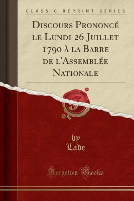 Discours Prononcé le Lundi 26 Juillet 1790 à la Barre de l'Assemblée Nationale (Classic Reprint)