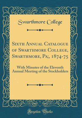 Sixth Annual Catalogue of Swarthmore College, Swarthmore, Pa;, 1874-75