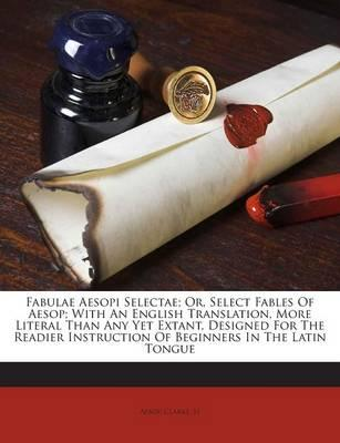 Fabulae Aesopi Selectae; Or, Select Fables of Aesop; With an English Translation, More Literal Than Any Yet Extant, Designed for the Readier Instruction of Beginners in the Latin Tongue